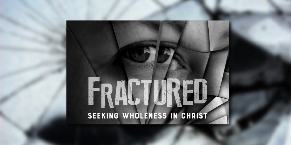 FRACTURED - Seeking Wholeness in Christ